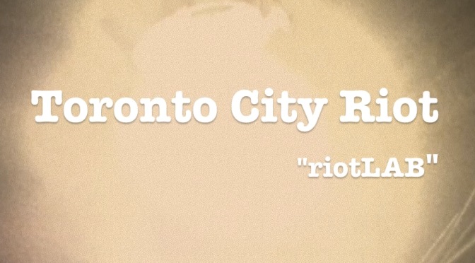 """riotLab"" – Toronto City Riot"