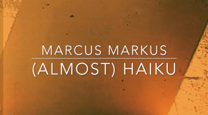 (ALMOST) HAIKU – Marcus Markus